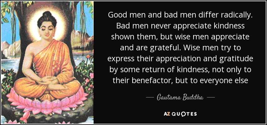 Good men and bad men differ radically. Bad men never appreciate kindness shown them, but wise men appreciate and are grateful. Wise men try to express their appreciation and gratitude by some return of kindness, not only to their benefactor, but to everyone else - Gautama Buddha