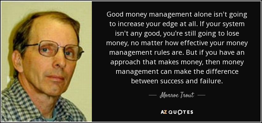 Good money management alone isn't going to increase your edge at all. If your system isn't any good, you're still going to lose money, no matter how effective your money management rules are. But if you have an approach that makes money, then money management can make the difference between success and failure. - Monroe Trout