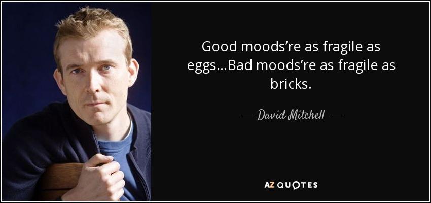 Good moods're as fragile as eggs...Bad moods're as fragile as bricks. - David Mitchell