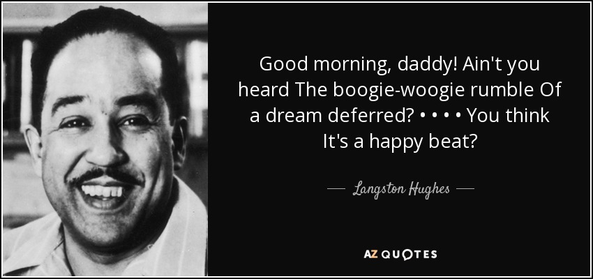 Good morning, daddy! Ain't you heard The boogie-woogie rumble Of a dream deferred? • • • • You think It's a happy beat? - Langston Hughes