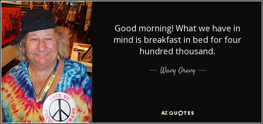 Good morning! What we have in mind is breakfast in bed for four hundred thousand. - Wavy Gravy