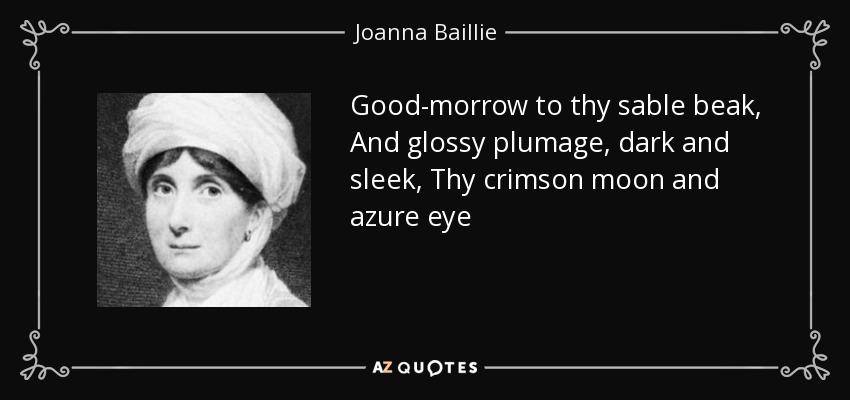 Good-morrow to thy sable beak, And glossy plumage, dark and sleek, Thy crimson moon and azure eye - Joanna Baillie