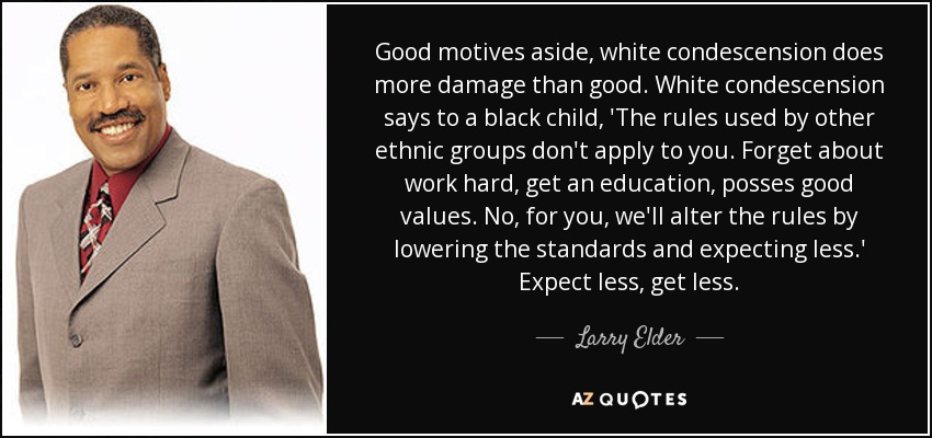 Good motives aside, white condescension does more damage than good. White condescension says to a black child, 'The rules used by other ethnic groups don't apply to you. Forget about work hard, get an education, posses good values. No, for you, we'll alter the rules by lowering the standards and expecting less.' Expect less, get less. - Larry Elder