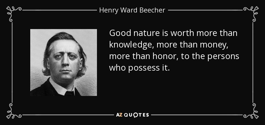 Good nature is worth more than knowledge, more than money, more than honor, to the persons who possess it. - Henry Ward Beecher