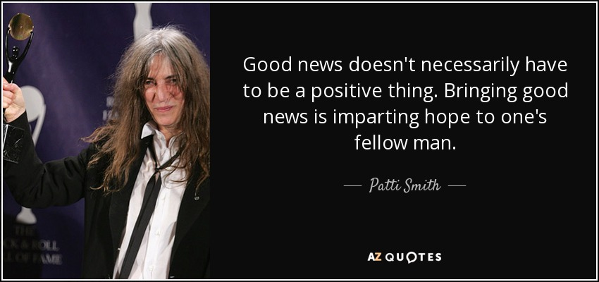 Good news doesn't necessarily have to be a positive thing. Bringing good news is imparting hope to one's fellow man. - Patti Smith