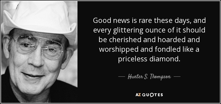 Good news is rare these days, and every glittering ounce of it should be cherished and hoarded and worshipped and fondled like a priceless diamond. - Hunter S. Thompson