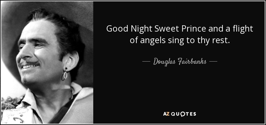 Good Night Sweet Prince and a flight of angels sing to thy rest. - Douglas Fairbanks