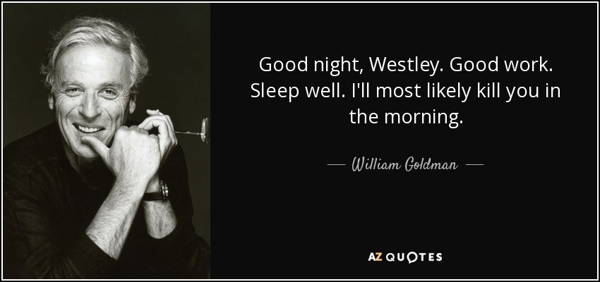 Good night, Westley. Good work. Sleep well. I'll most likely kill you in the morning. - William Goldman