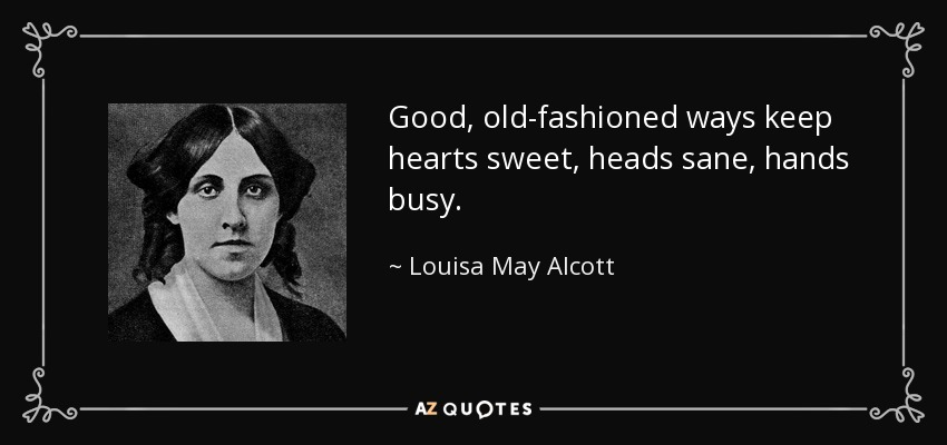 Good, old-fashioned ways keep hearts sweet, heads sane, hands busy. - Louisa May Alcott
