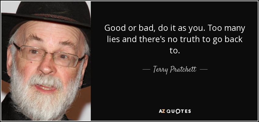 Good or bad, do it as you. Too many lies and there's no truth to go back to. - Terry Pratchett