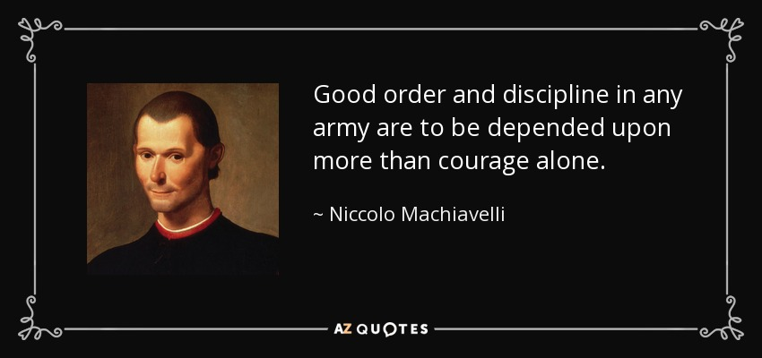 Good order and discipline in any army are to be depended upon more than courage alone. - Niccolo Machiavelli