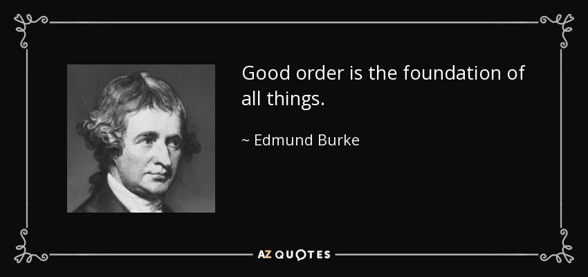 Good order is the foundation of all things. - Edmund Burke