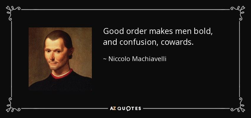 Good order makes men bold, and confusion, cowards. - Niccolo Machiavelli