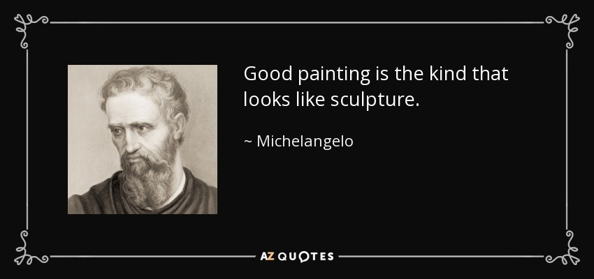 Good painting is the kind that looks like sculpture. - Michelangelo