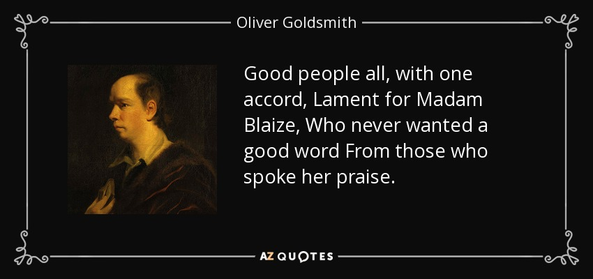 Good people all, with one accord, Lament for Madam Blaize, Who never wanted a good word From those who spoke her praise. - Oliver Goldsmith