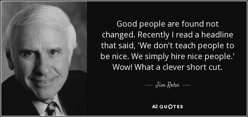Good people are found not changed. Recently I read a headline that said, 'We don't teach people to be nice. We simply hire nice people.' Wow! What a clever short cut. - Jim Rohn