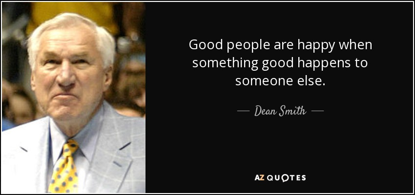 Good people are happy when something good happens to someone else. - Dean Smith