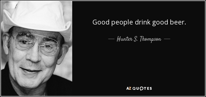 Good people drink good beer. - Hunter S. Thompson
