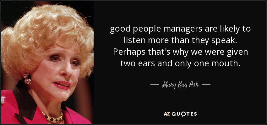 good people managers are likely to listen more than they speak. Perhaps that's why we were given two ears and only one mouth. - Mary Kay Ash