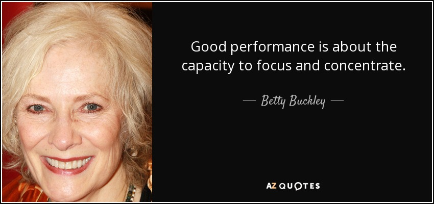 Good performance is about the capacity to focus and concentrate. - Betty Buckley