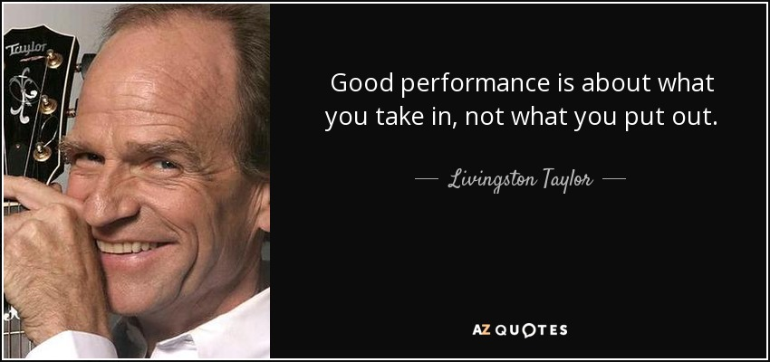 Good performance is about what you take in, not what you put out. - Livingston Taylor