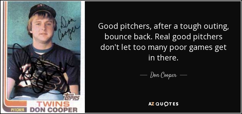 Good pitchers, after a tough outing, bounce back. Real good pitchers don't let too many poor games get in there. - Don Cooper