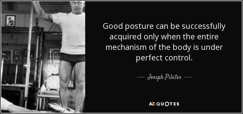 Good posture can be successfully acquired only when the entire mechanism of the body is under perfect control. - Joseph Pilates