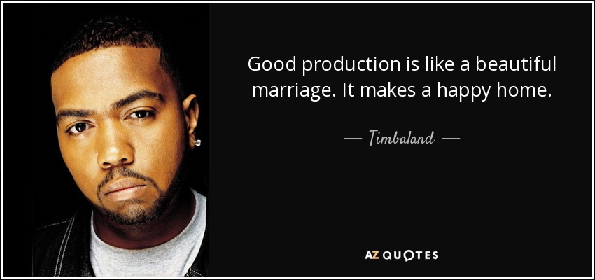 Good production is like a beautiful marriage. It makes a happy home. - Timbaland