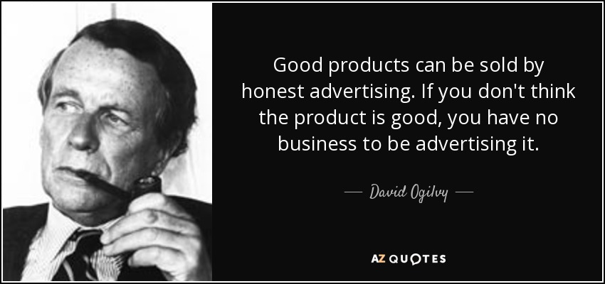 Good products can be sold by honest advertising. If you don't think the product is good, you have no business to be advertising it. - David Ogilvy