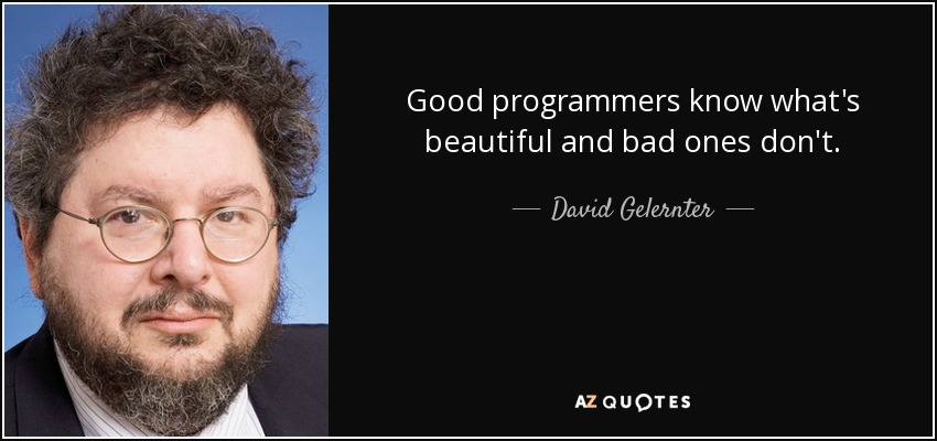 Good programmers know what's beautiful and bad ones don't. - David Gelernter