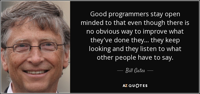Good programmers stay open minded to that even though there is no obvious way to improve what they've done they... they keep looking and they listen to what other people have to say. - Bill Gates