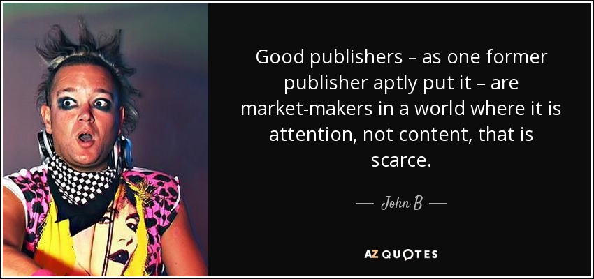 Good publishers – as one former publisher aptly put it – are market-makers in a world where it is attention, not content, that is scarce. - John B