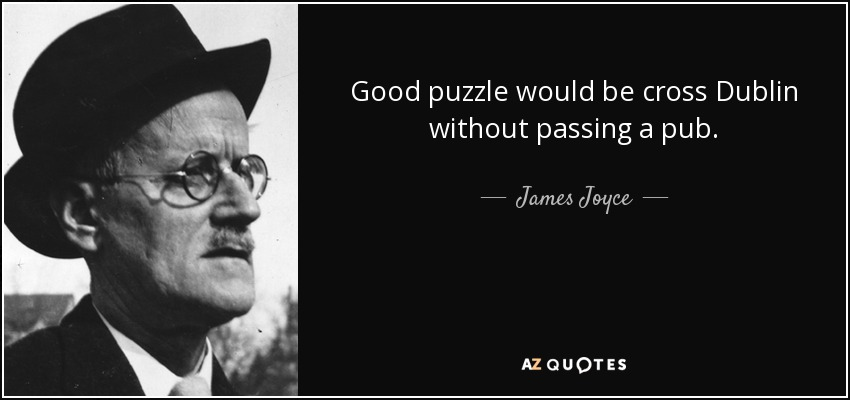 Good puzzle would be cross Dublin without passing a pub. - James Joyce