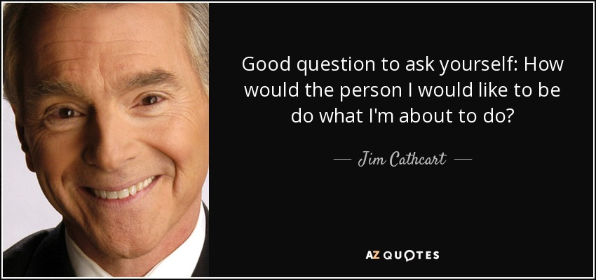 Good question to ask yourself: How would the person I would like to be do what I'm about to do? - Jim Cathcart