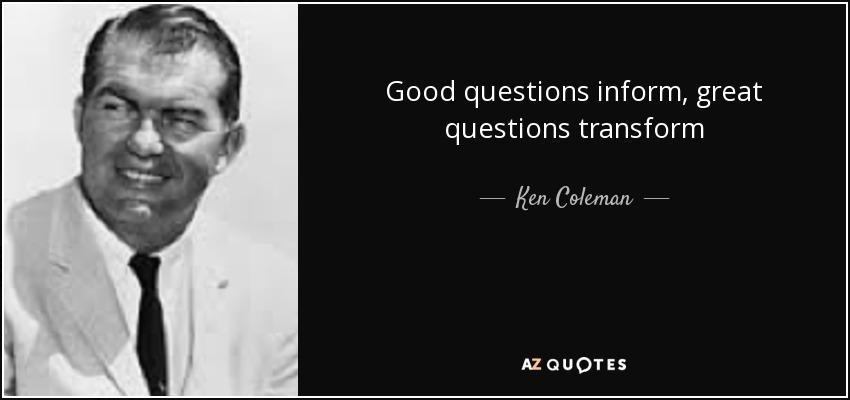 Good questions inform, great questions transform - Ken Coleman