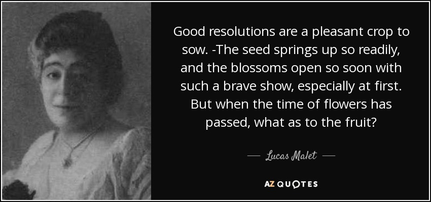 Good resolutions are a pleasant crop to sow. -The seed springs up so readily, and the blossoms open so soon with such a brave show, especially at first. But when the time of flowers has passed, what as to the fruit? - Lucas Malet