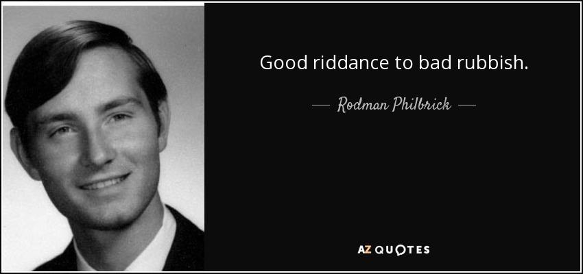 Good riddance to bad rubbish. - Rodman Philbrick