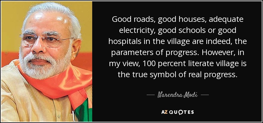 Good roads, good houses, adequate electricity, good schools or good hospitals in the village are indeed, the parameters of progress. However, in my view, 100 percent literate village is the true symbol of real progress. - Narendra Modi