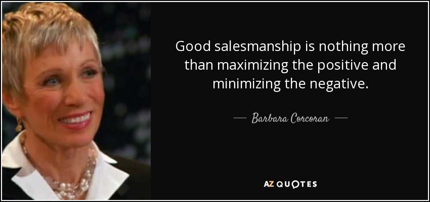 Good salesmanship is nothing more than maximizing the positive and minimizing the negative. - Barbara Corcoran