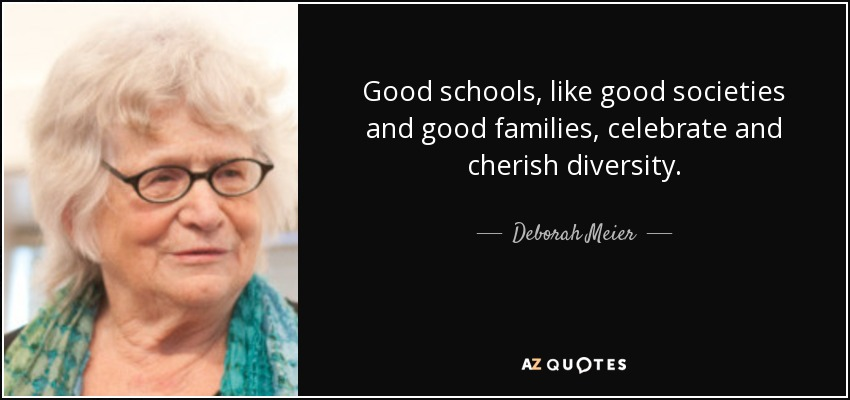Good schools, like good societies and good families, celebrate and cherish diversity. - Deborah Meier