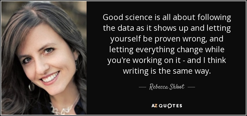 Good science is all about following the data as it shows up and letting yourself be proven wrong, and letting everything change while you're working on it - and I think writing is the same way. - Rebecca Skloot