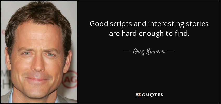 Good scripts and interesting stories are hard enough to find. - Greg Kinnear