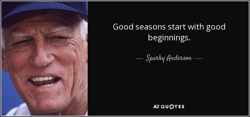 Good seasons start with good beginnings. - Sparky Anderson