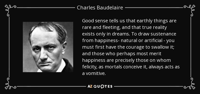 Good sense tells us that earthly things are rare and fleeting, and that true reality exists only in dreams. To draw sustenance from happiness- natural or artificial - you must first have the courage to swallow it; and those who perhaps most merit happiness are precisely those on whom felicity, as mortals conceive it, always acts as a vomitive. - Charles Baudelaire