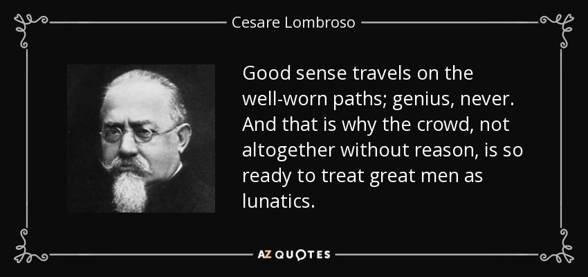 Good sense travels on the well-worn paths; genius, never. And that is why the crowd, not altogether without reason, is so ready to treat great men as lunatics. - Cesare Lombroso