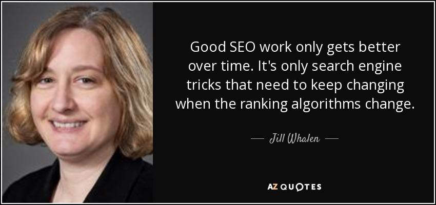 Good SEO work only gets better over time. It's only search engine tricks that need to keep changing when the ranking algorithms change. - Jill Whalen