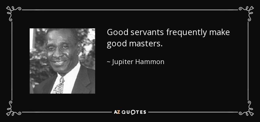 Good servants frequently make good masters. - Jupiter Hammon