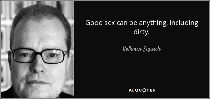 Good sex can be anything, including dirty. - Volkmar Sigusch