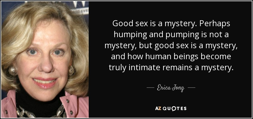 Good sex is a mystery. Perhaps humping and pumping is not a mystery, but good sex is a mystery, and how human beings become truly intimate remains a mystery. - Erica Jong