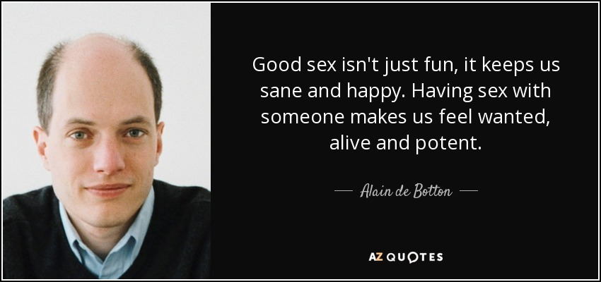 Good sex isn't just fun, it keeps us sane and happy. Having sex with someone makes us feel wanted, alive and potent. - Alain de Botton